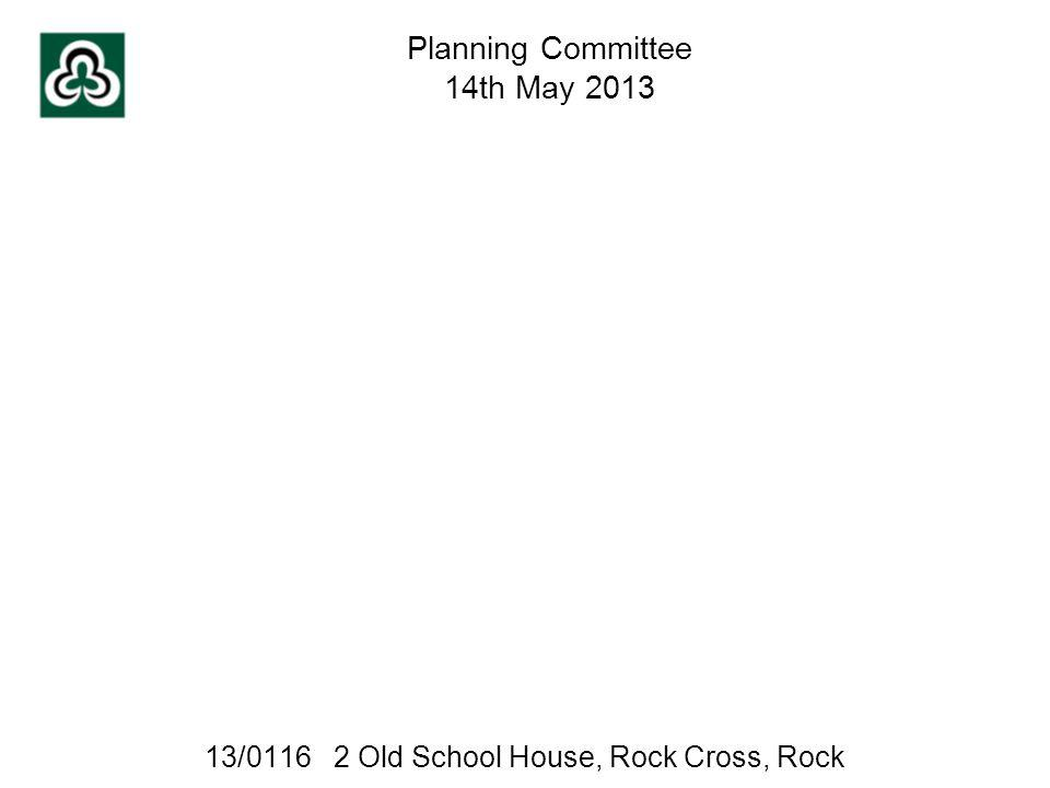 13/0116 2 Old School House, Rock Cross, Rock Planning Committee 14th May 2013