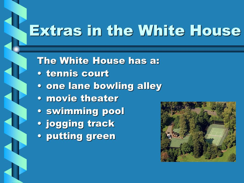 Extras in the White House The White House has a: tennis courttennis court one lane bowling alleyone lane bowling alley movie theatermovie theater swimming poolswimming pool jogging trackjogging track putting greenputting green