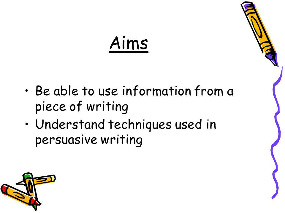 Aims Be able to use information from a piece of writing Understand techniques used in persuasive writing