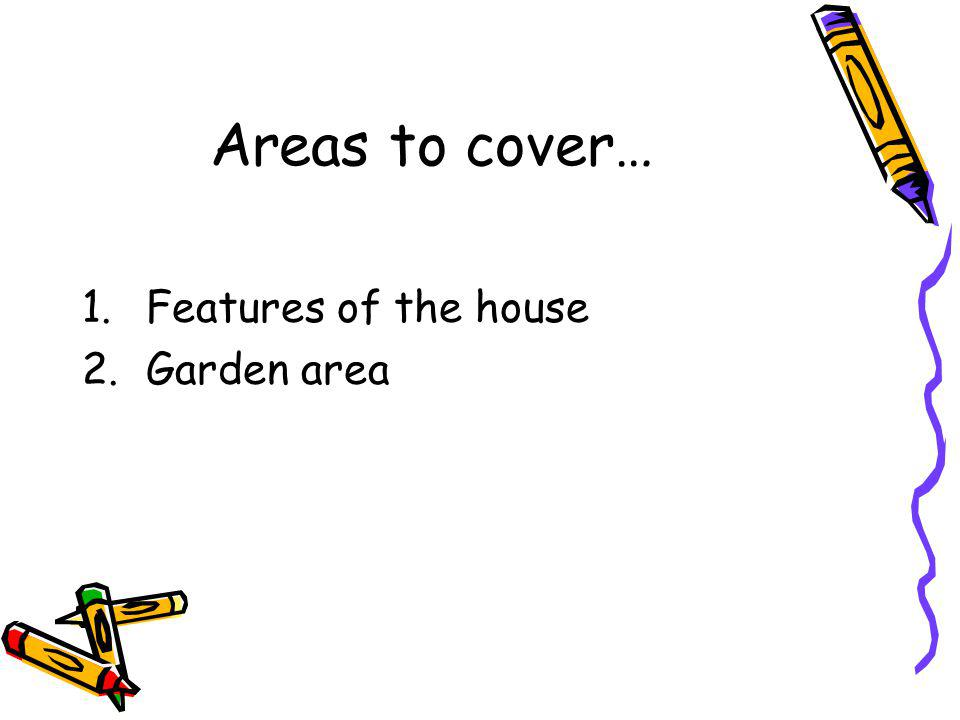 Areas to cover… 1.Features of the house 2.Garden area