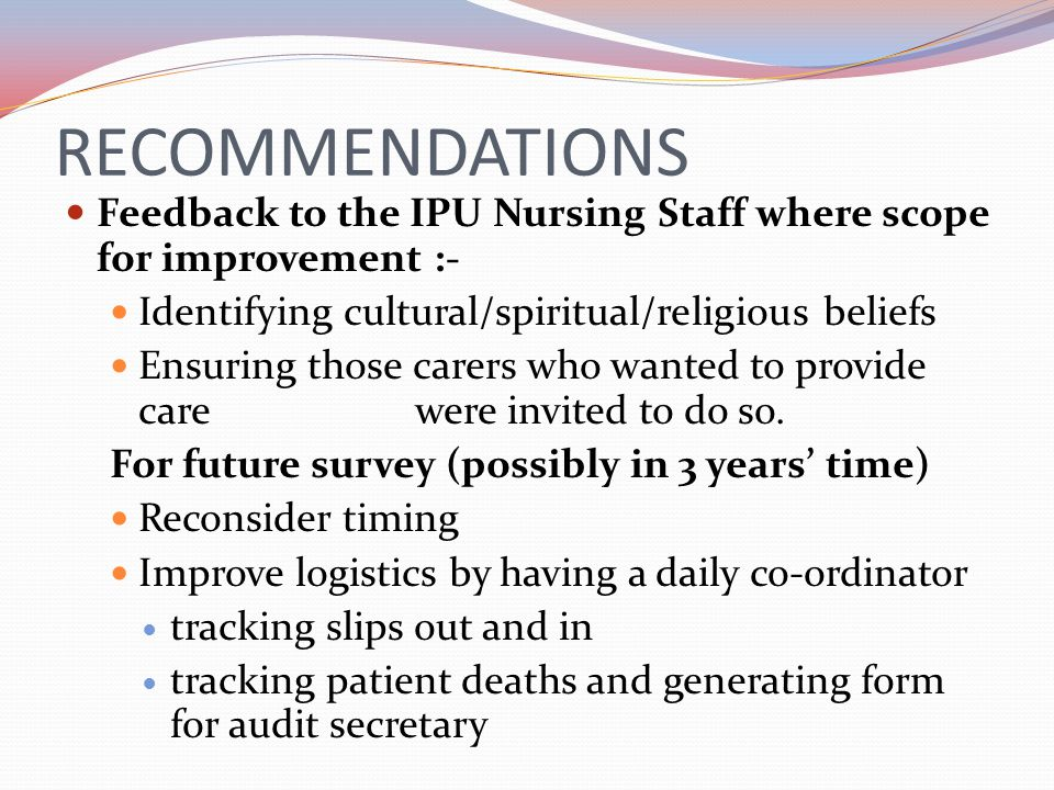RECOMMENDATIONS Feedback to the IPU Nursing Staff where scope for improvement :- Identifying cultural/spiritual/religious beliefs Ensuring those carer