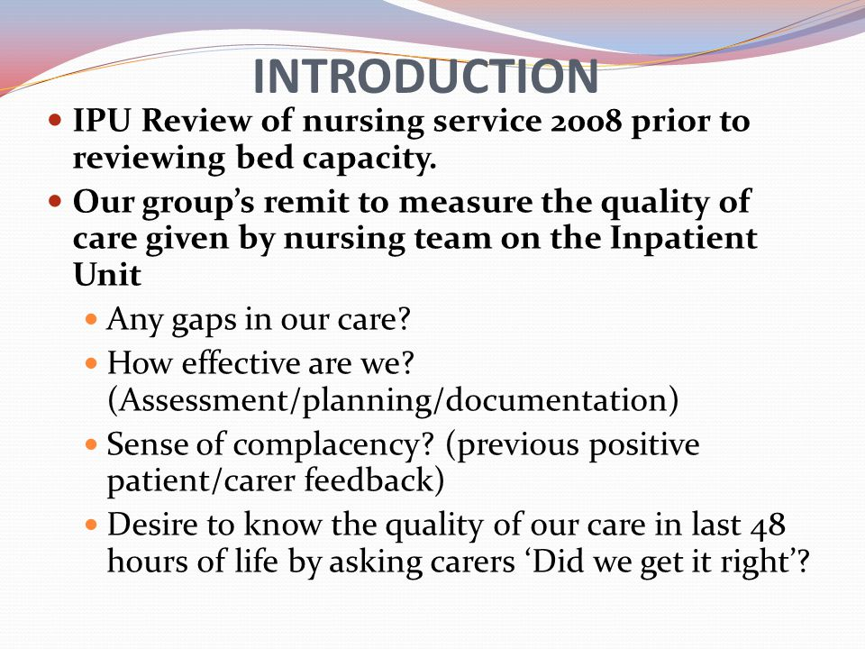 INTRODUCTION IPU Review of nursing service 2008 prior to reviewing bed capacity. Our groups remit to measure the quality of care given by nursing team