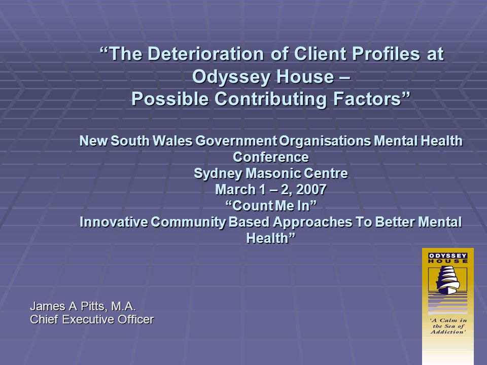 The Deterioration of Client Profiles at Odyssey House – Possible Contributing Factors New South Wales Government Organisations Mental Health Conference Sydney Masonic Centre March 1 – 2, 2007 Count Me In Innovative Community Based Approaches To Better Mental Health James A Pitts, M.A.