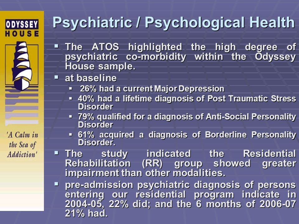 Psychiatric / Psychological Health The ATOS highlighted the high degree of psychiatric co-morbidity within the Odyssey House sample. The ATOS highligh