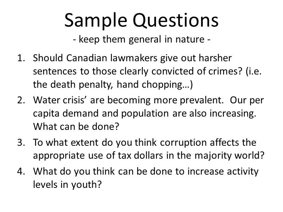 Sample Questions - keep them general in nature - 1.Should Canadian lawmakers give out harsher sentences to those clearly convicted of crimes? (i.e. th