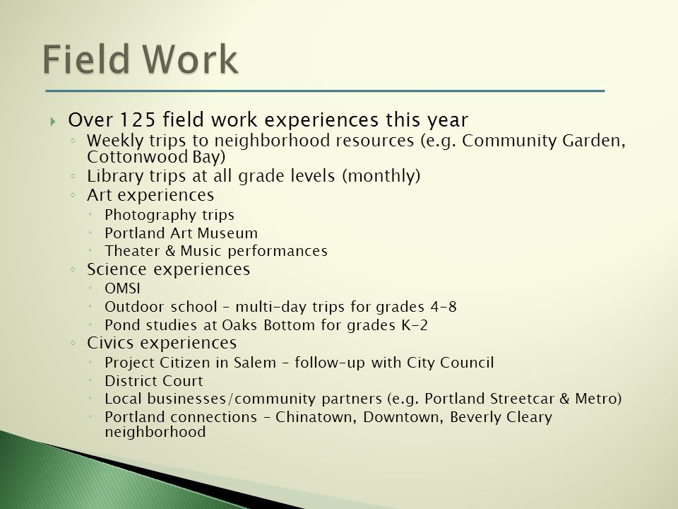 Over 125 field work experiences this year Weekly trips to neighborhood resources (e.g. Community Garden, Cottonwood Bay) Library trips at all grade le