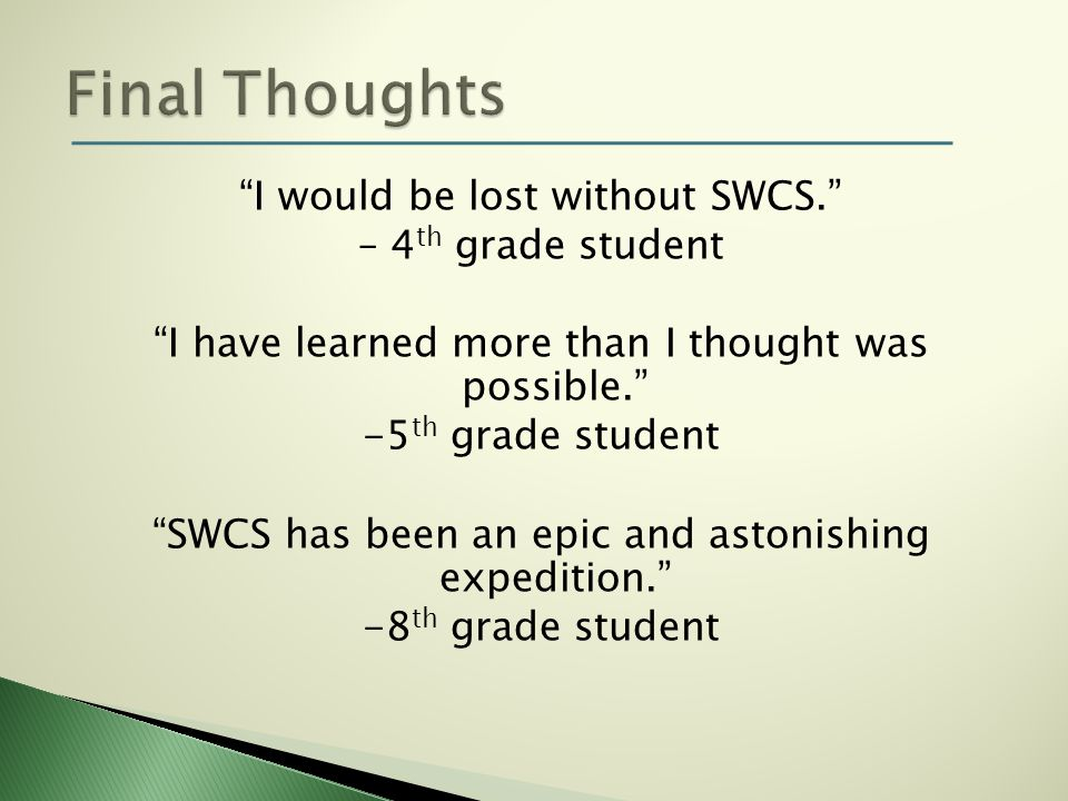 I would be lost without SWCS. – 4 th grade student I have learned more than I thought was possible. -5 th grade student SWCS has been an epic and asto