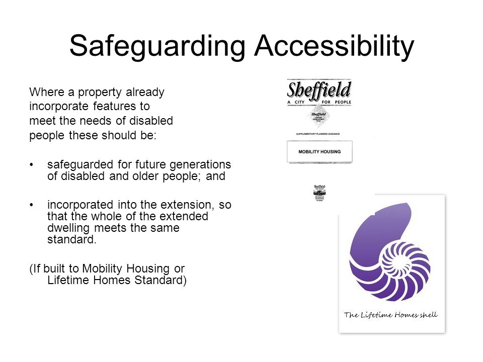 Safeguarding Accessibility Where a property already incorporate features to meet the needs of disabled people these should be: safeguarded for future