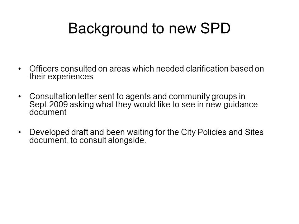 Background to new SPD Officers consulted on areas which needed clarification based on their experiences Consultation letter sent to agents and communi