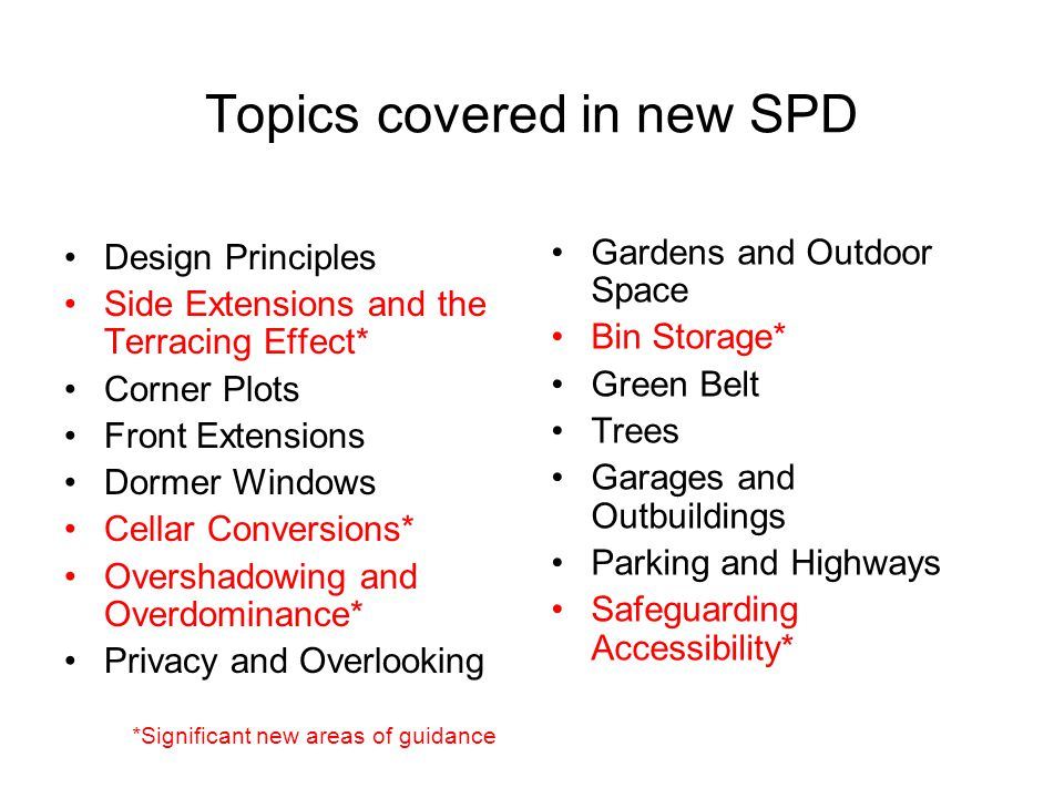 Topics covered in new SPD Design Principles Side Extensions and the Terracing Effect* Corner Plots Front Extensions Dormer Windows Cellar Conversions*