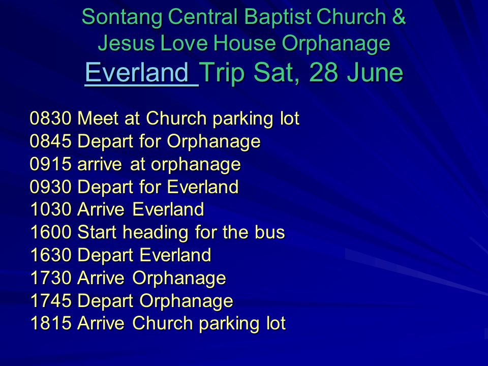 Sontang Central Baptist Church & Jesus Love House Orphanage Everland Trip Sat, 28 June Everland 0830 Meet at Church parking lot 0845 Depart for Orphanage 0915 arrive at orphanage 0930 Depart for Everland 1030 Arrive Everland 1600 Start heading for the bus 1630 Depart Everland 1730 Arrive Orphanage 1745 Depart Orphanage 1815 Arrive Church parking lot