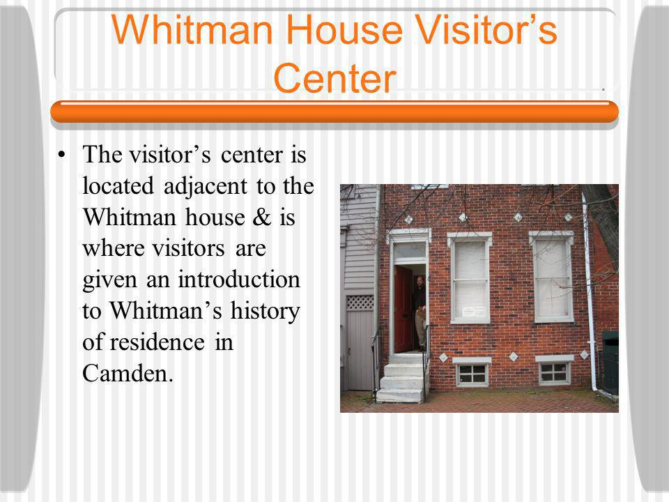 Whitman House Visitors Center The visitors center is located adjacent to the Whitman house & is where visitors are given an introduction to Whitmans history of residence in Camden.