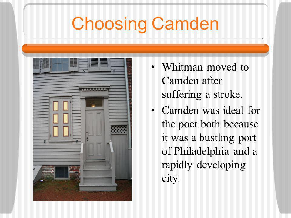 Choosing Camden It is thought that Whitman made the choice to move to Camden because he wanted to be in close proximity to his brother & because the city reminded him of the Long Island, NY of his youth.