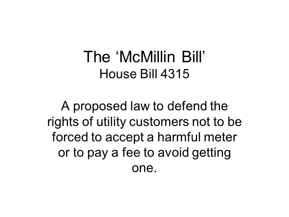 The McMillin Bill House Bill 4315 A proposed law to defend the rights of utility customers not to be forced to accept a harmful meter or to pay a fee
