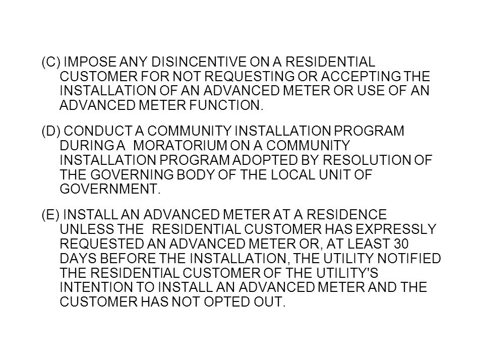 (C) IMPOSE ANY DISINCENTIVE ON A RESIDENTIAL CUSTOMER FOR NOT REQUESTING OR ACCEPTING THE INSTALLATION OF AN ADVANCED METER OR USE OF AN ADVANCED METE