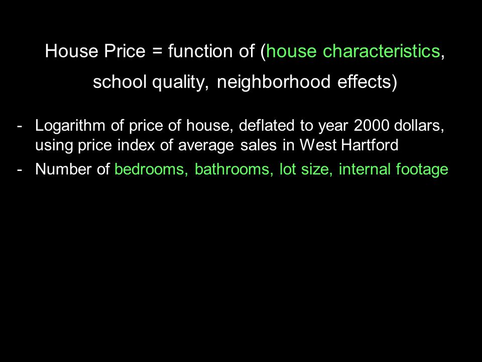 House Price = function of (house characteristics, school quality, neighborhood effects) -Logarithm of price of house, deflated to year 2000 dollars, using price index of average sales in West Hartford -Number of bedrooms, bathrooms, lot size, internal footage