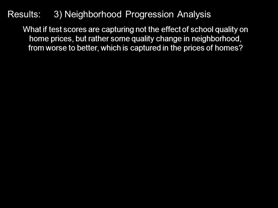 Results: 3) Neighborhood Progression Analysis What if test scores are capturing not the effect of school quality on home prices, but rather some quality change in neighborhood, from worse to better, which is captured in the prices of homes