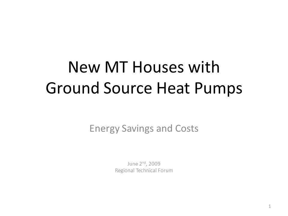 New MT Houses with Ground Source Heat Pumps Energy Savings and Costs June 2 nd, 2009 Regional Technical Forum 1
