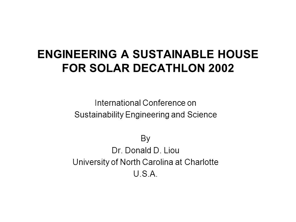 ENGINEERING A SUSTAINABLE HOUSE FOR SOLAR DECATHLON 2002 International Conference on Sustainability Engineering and Science By Dr.