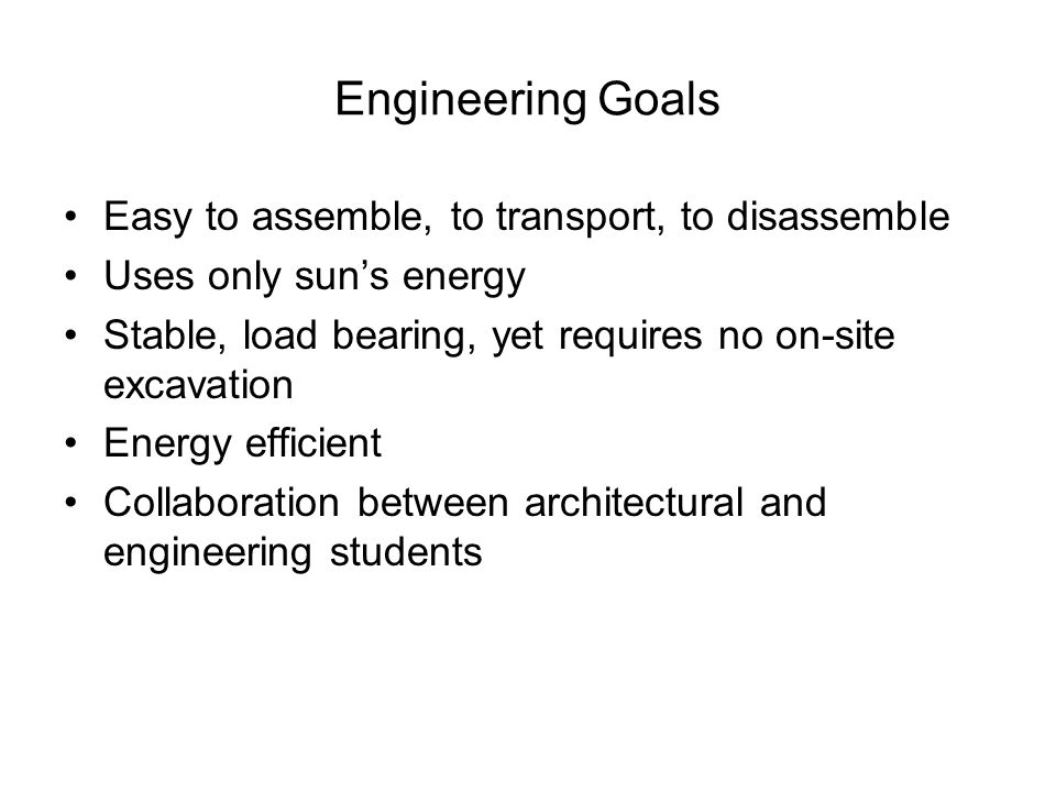 Engineering Goals Easy to assemble, to transport, to disassemble Uses only suns energy Stable, load bearing, yet requires no on-site excavation Energy