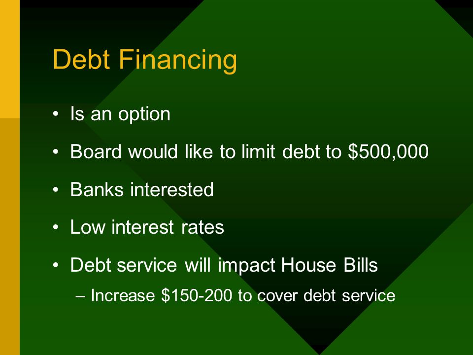 Debt Financing Is an option Board would like to limit debt to $500,000 Banks interested Low interest rates Debt service will impact House Bills –Incre