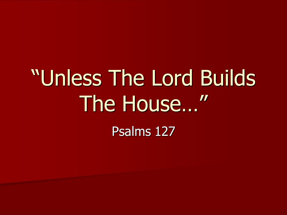 Unless The Lord Builds The House… Psalms 127