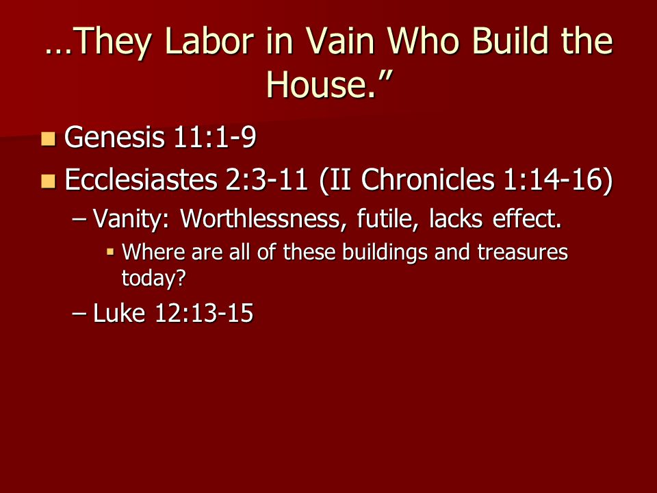 …They Labor in Vain Who Build the House.