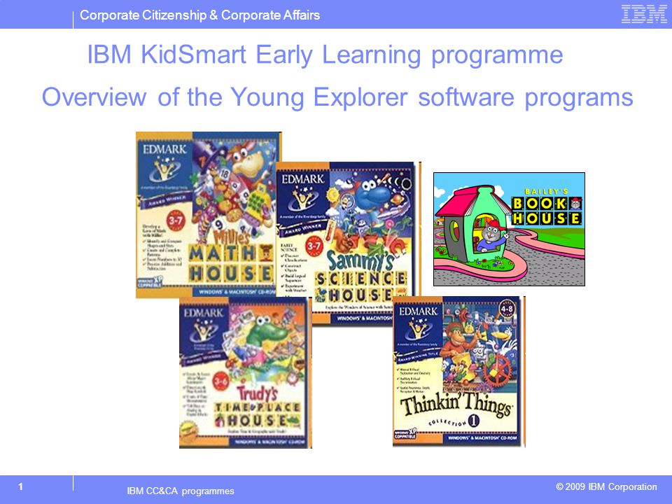 Corporate Citizenship & Corporate Affairs © 2009 IBM Corporation 1 IBM CC&CA programmes IBM KidSmart Early Learning programme Overview of the Young Explorer software programs