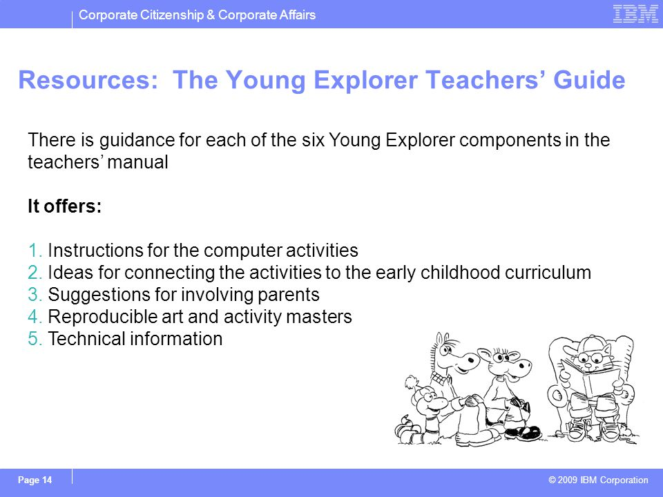 Corporate Citizenship & Corporate Affairs © 2009 IBM Corporation Page 14 Resources: The Young Explorer Teachers Guide There is guidance for each of th