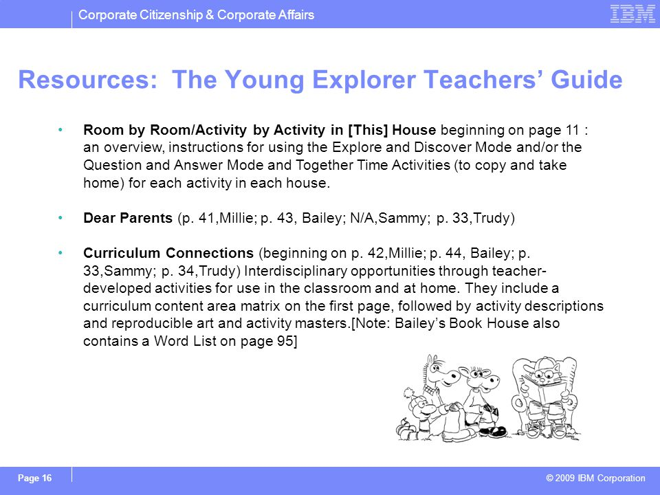 Corporate Citizenship & Corporate Affairs © 2009 IBM Corporation Page 16 Resources: The Young Explorer Teachers Guide Room by Room/Activity by Activity in [This] House beginning on page 11 : an overview, instructions for using the Explore and Discover Mode and/or the Question and Answer Mode and Together Time Activities (to copy and take home) for each activity in each house.