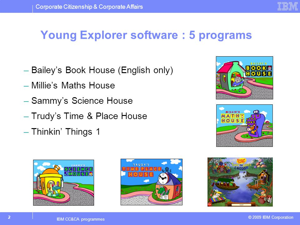 Corporate Citizenship & Corporate Affairs © 2009 IBM Corporation 2 IBM CC&CA programmes Young Explorer software : 5 programs –Baileys Book House (English only) –Millies Maths House –Sammys Science House –Trudys Time & Place House –Thinkin Things 1