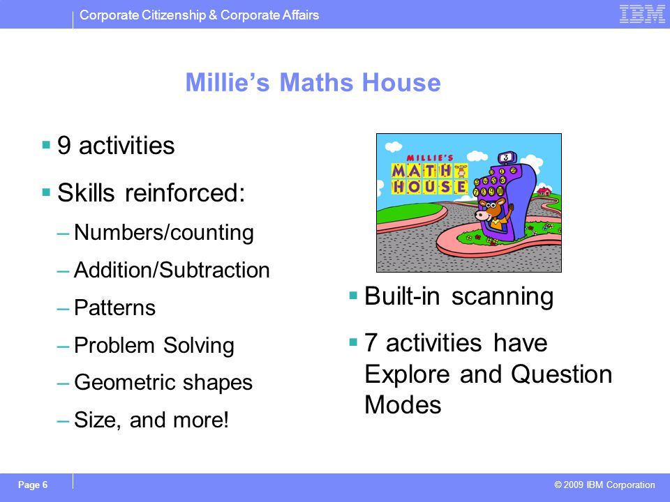 Corporate Citizenship & Corporate Affairs © 2009 IBM Corporation Page 6 Millies Maths House 9 activities Skills reinforced: –Numbers/counting –Addition/Subtraction –Patterns –Problem Solving –Geometric shapes –Size, and more.