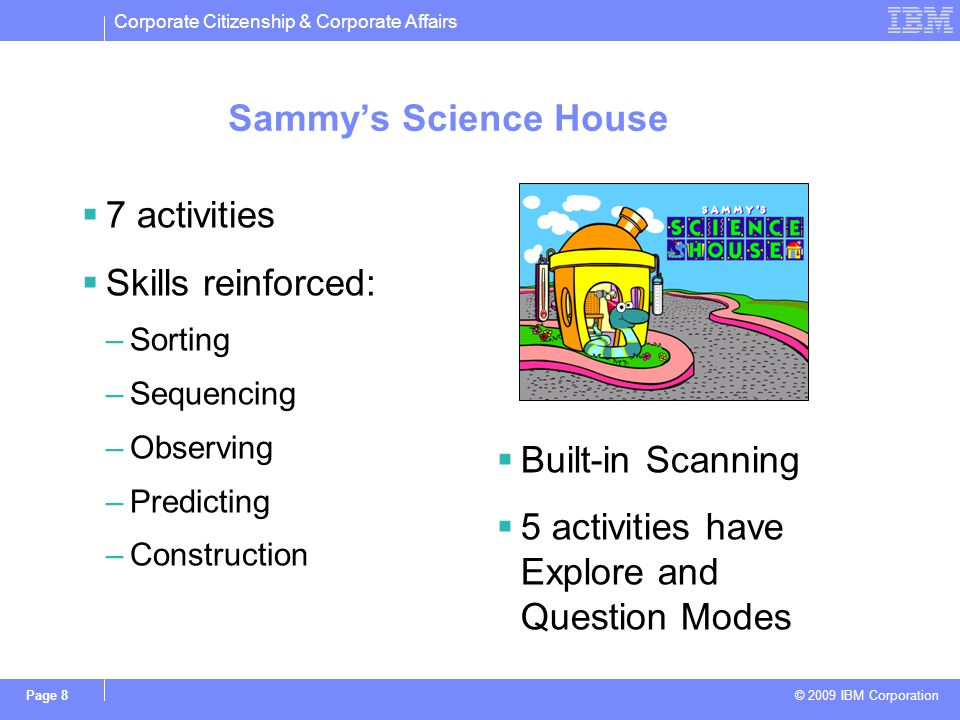 Corporate Citizenship & Corporate Affairs © 2009 IBM Corporation Page 8 Sammys Science House 7 activities Skills reinforced: –Sorting –Sequencing –Obs