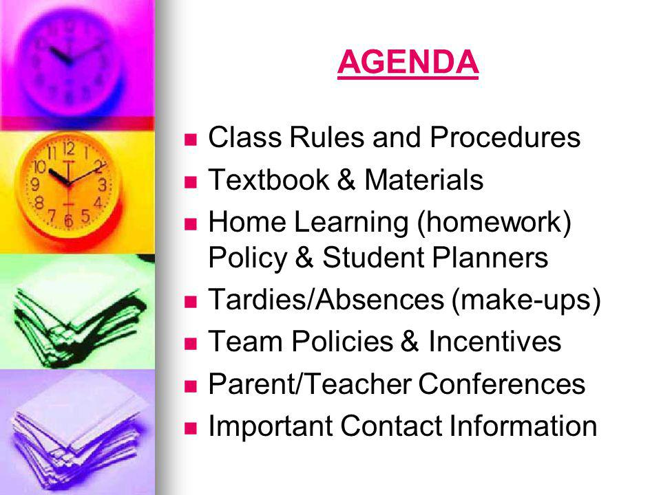 AGENDA Class Rules and Procedures Textbook & Materials Home Learning (homework) Policy & Student Planners Tardies/Absences (make-ups) Team Policies & Incentives Parent/Teacher Conferences Important Contact Information