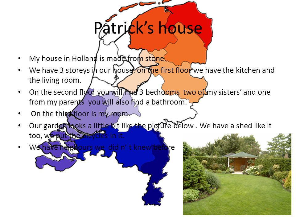 Patricks house My house in Holland is made from stone. We have 3 storeys in our house. on the first floor we have the kitchen and the living room. On