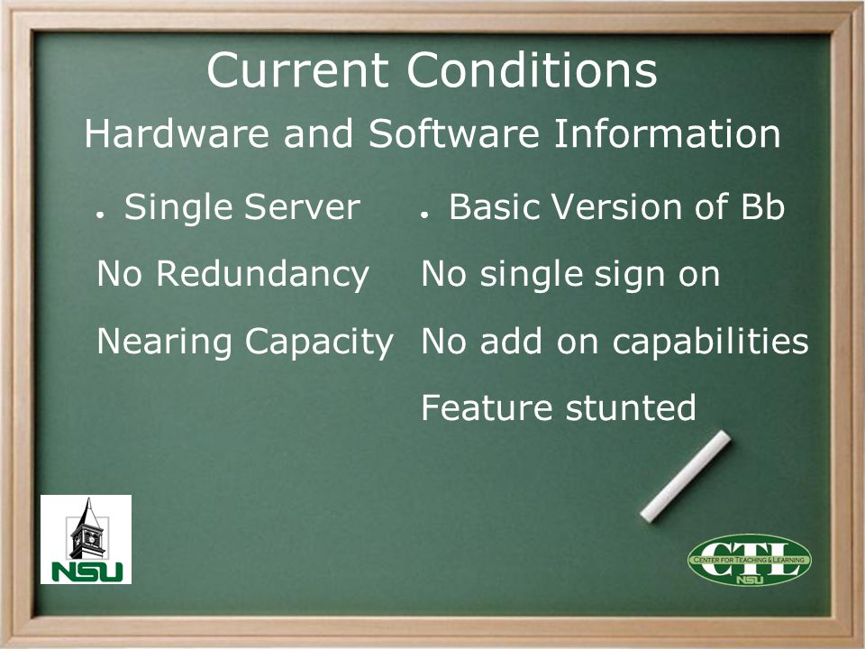 Current Conditions Hardware and Software Information Single Server No Redundancy Nearing Capacity Basic Version of Bb No single sign on No add on capa