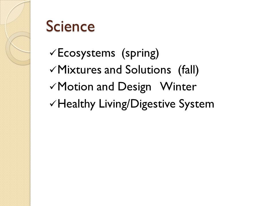Science Ecosystems (spring) Mixtures and Solutions (fall) Motion and Design Winter Healthy Living/Digestive System
