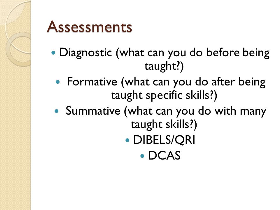 Assessments Diagnostic (what can you do before being taught?) Formative (what can you do after being taught specific skills?) Summative (what can you