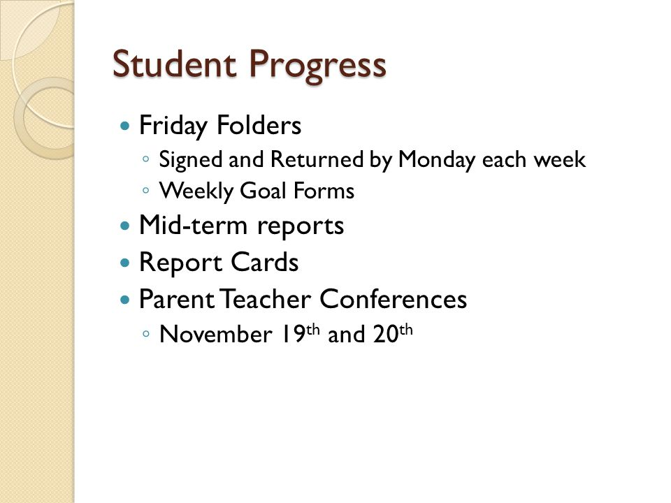 Student Progress Friday Folders Signed and Returned by Monday each week Weekly Goal Forms Mid-term reports Report Cards Parent Teacher Conferences November 19 th and 20 th