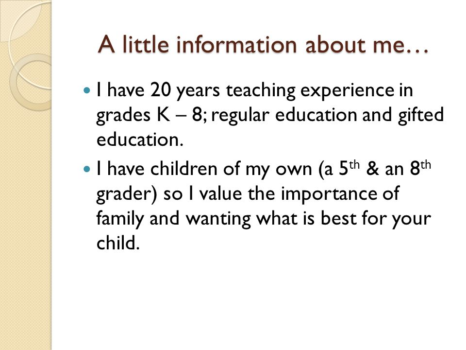 A little information about me… I have 20 years teaching experience in grades K – 8; regular education and gifted education. I have children of my own