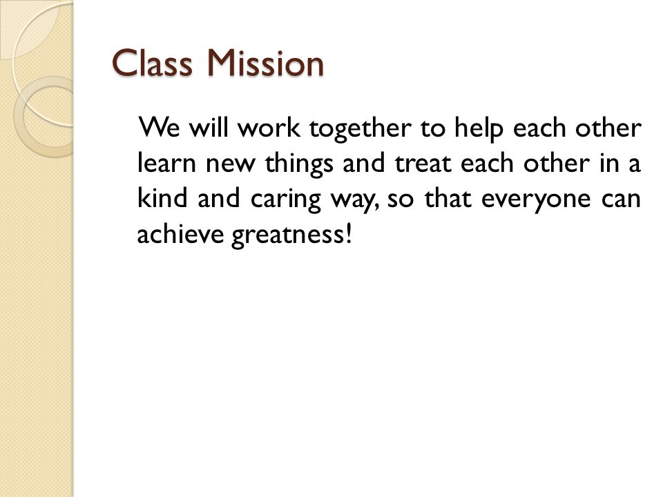 Class Mission We will work together to help each other learn new things and treat each other in a kind and caring way, so that everyone can achieve greatness!