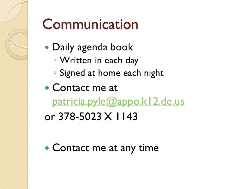 Communication Daily agenda book Written in each day Signed at home each night Contact me at patricia.pyle@appo.k12.de.us patricia.pyle@appo.k12.de.us