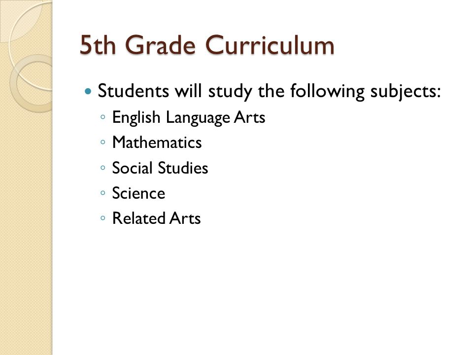 5th Grade Curriculum Students will study the following subjects: English Language Arts Mathematics Social Studies Science Related Arts