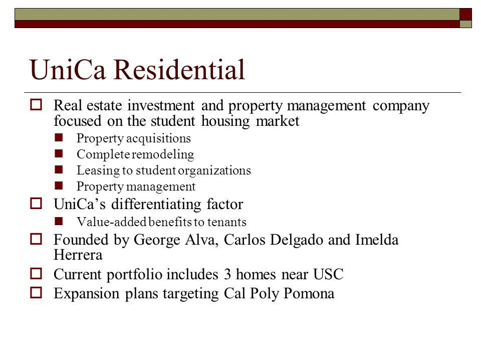 UniCa Residential Real estate investment and property management company focused on the student housing market Property acquisitions Complete remodeling Leasing to student organizations Property management UniCas differentiating factor Value-added benefits to tenants Founded by George Alva, Carlos Delgado and Imelda Herrera Current portfolio includes 3 homes near USC Expansion plans targeting Cal Poly Pomona
