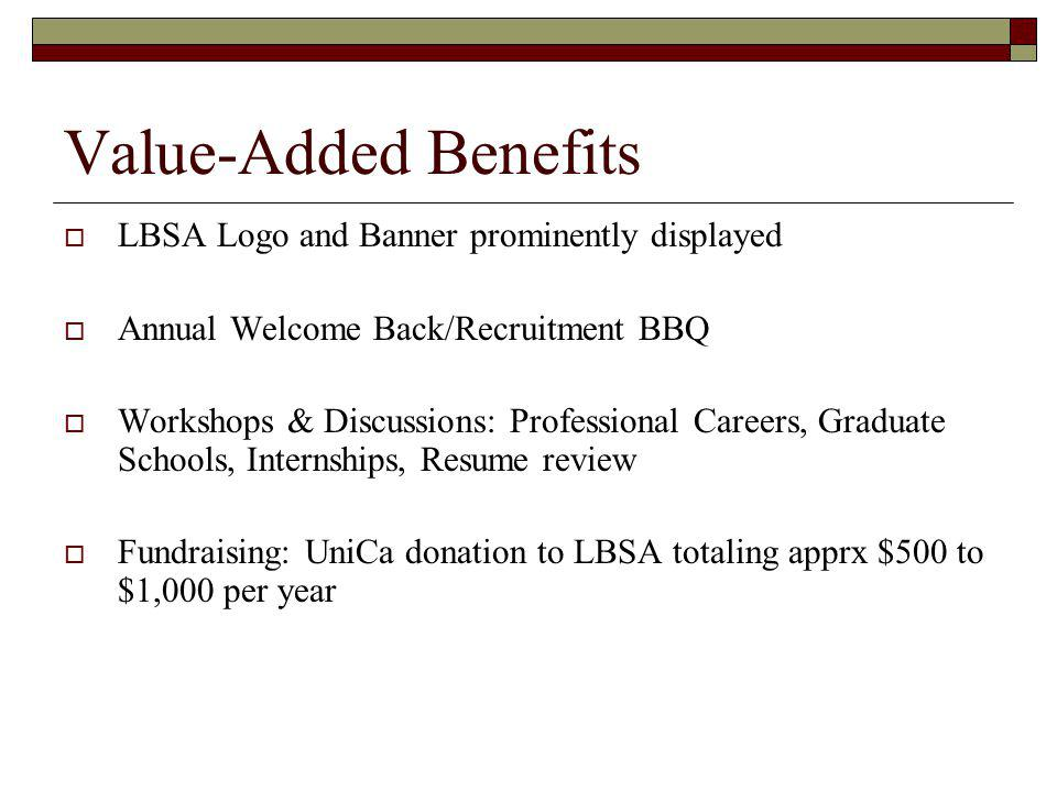 Value-Added Benefits LBSA Logo and Banner prominently displayed Annual Welcome Back/Recruitment BBQ Workshops & Discussions: Professional Careers, Graduate Schools, Internships, Resume review Fundraising: UniCa donation to LBSA totaling apprx $500 to $1,000 per year