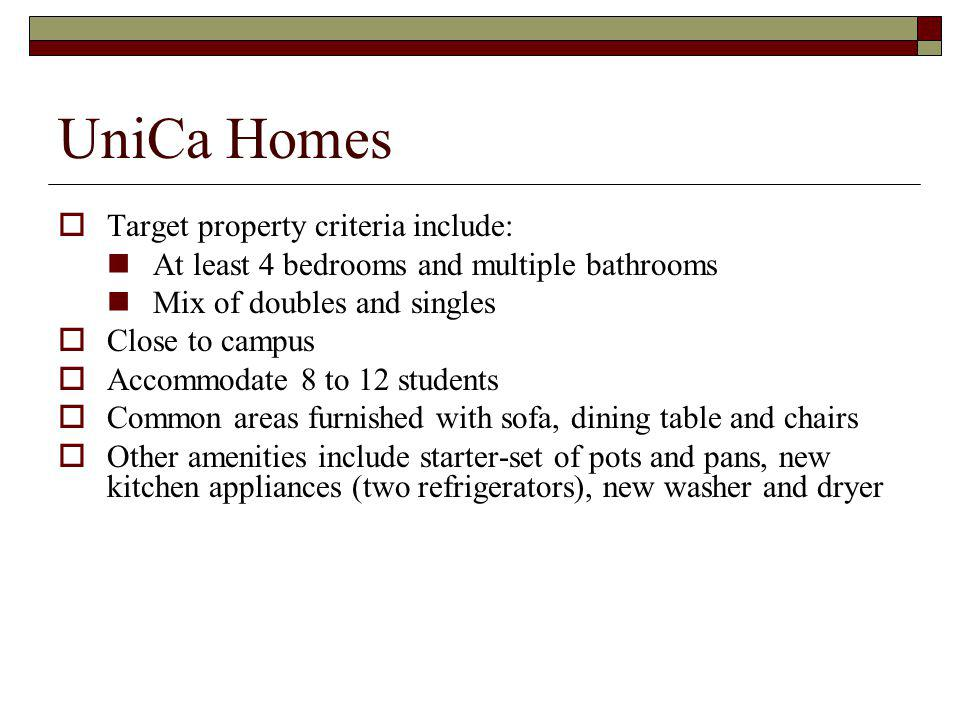 UniCa Homes Target property criteria include: At least 4 bedrooms and multiple bathrooms Mix of doubles and singles Close to campus Accommodate 8 to 12 students Common areas furnished with sofa, dining table and chairs Other amenities include starter-set of pots and pans, new kitchen appliances (two refrigerators), new washer and dryer