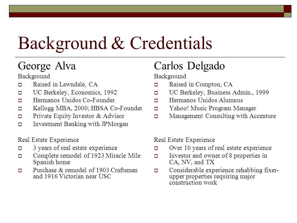 Background & Credentials George Alva Background Raised in Lawndale, CA UC Berkeley, Economics, 1992 Hermanos Unidos Co-Founder Kellogg MBA, 2000; HBSA Co-Founder Private Equity Investor & Advisor Investment Banking with JPMorgan Real Estate Experience 3 years of real estate experience Complete remodel of 1923 Miracle Mile Spanish home Purchase & remodel of 1903 Craftsman and 1916 Victorian near USC Carlos Delgado Background Raised in Compton, CA UC Berkeley, Business Admin., 1999 Hermanos Unidos Alumnus Yahoo.