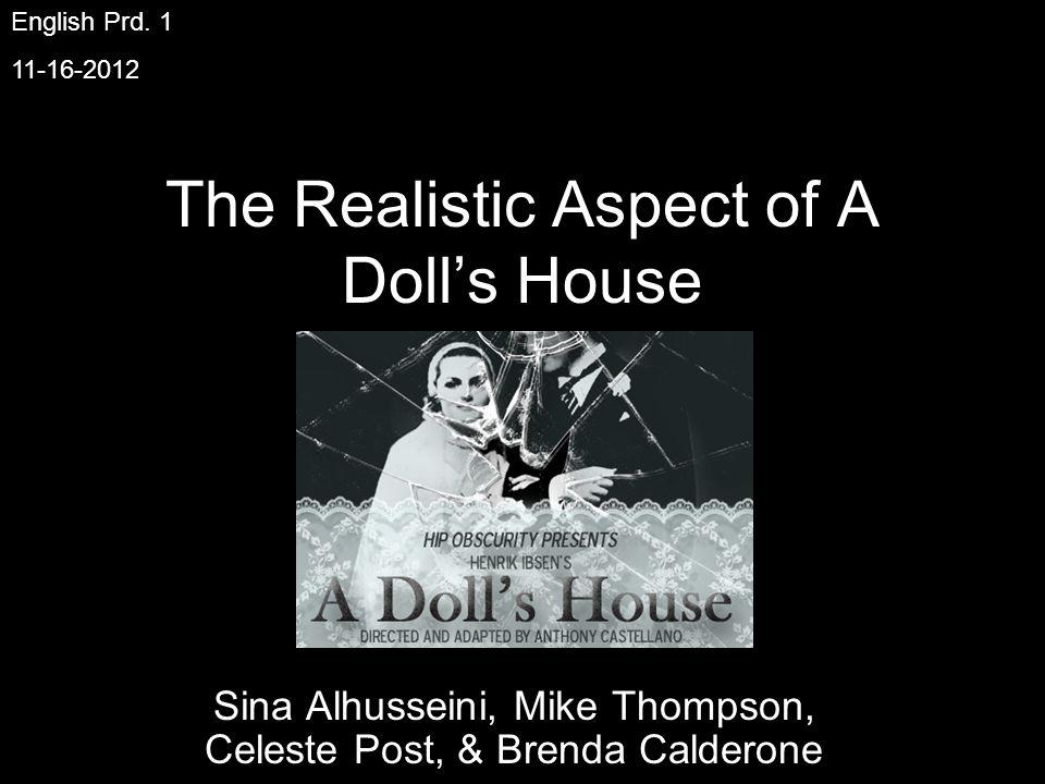 The Realistic Aspect of A Dolls House Sina Alhusseini, Mike Thompson, Celeste Post, & Brenda Calderone English Prd.