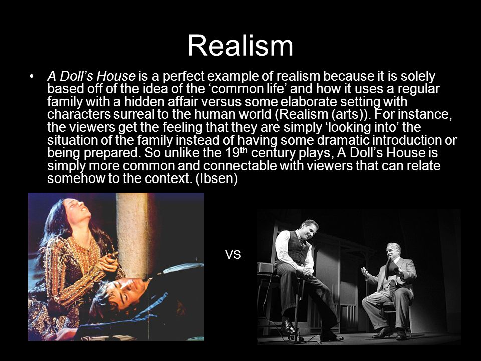 Realism A Dolls House is a perfect example of realism because it is solely based off of the idea of the common life and how it uses a regular family with a hidden affair versus some elaborate setting with characters surreal to the human world (Realism (arts)).