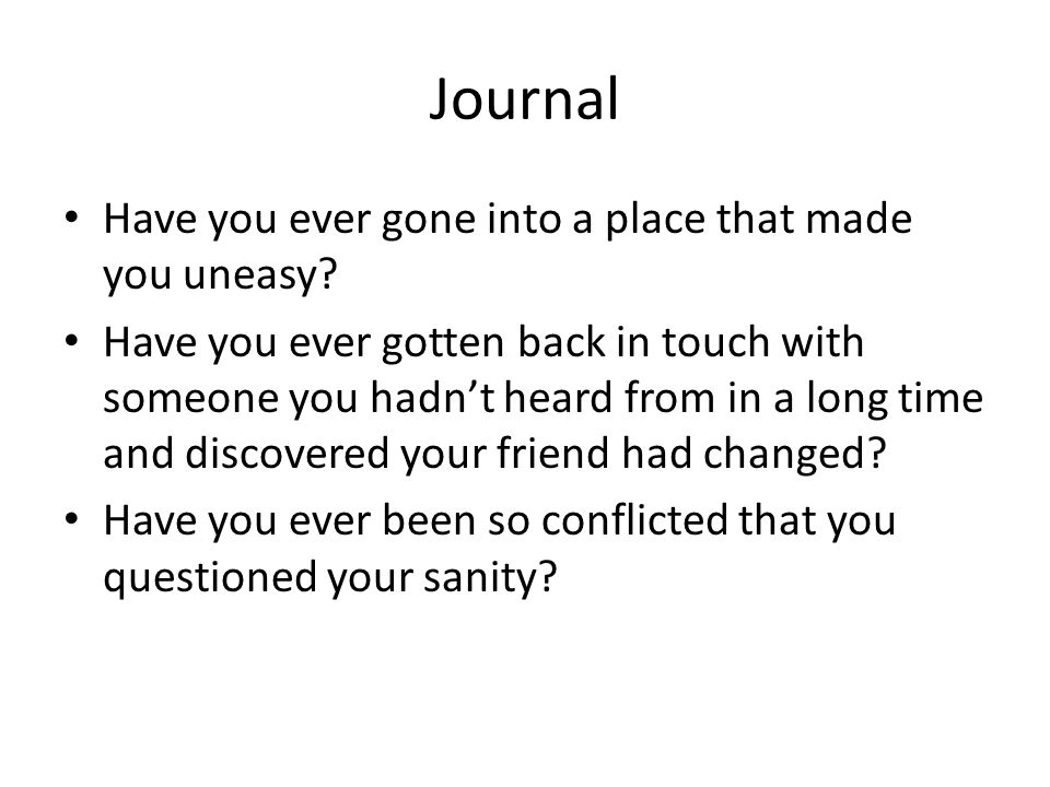 Journal Have you ever gone into a place that made you uneasy? Have you ever gotten back in touch with someone you hadnt heard from in a long time and